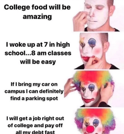 get a job: College food will be  amazing  Iwoke up at 7 in high  school...8 am classes  will be easy  If I bring my car on  campus I can definitely  find a parking spot  I will get a job right out  of college and pay off  all my debt fast