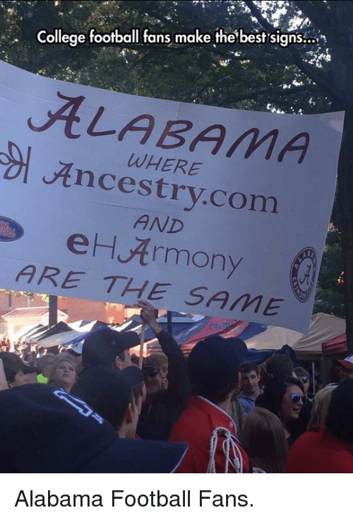 College, College Football, and Football: College football fans make the best sians  ALABAMA  Ancestry.com  WHERE  AND  eH Armony  ARE THE SAME <p>Alabama Football Fans.</p>
