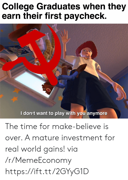 College, Time, and World: College Graduates when they  earn their first paycheck.  Idon't want to play with you anymore  ett The time for make-believe is over. A mature investment for real world gains! via /r/MemeEconomy https://ift.tt/2GYyG1D