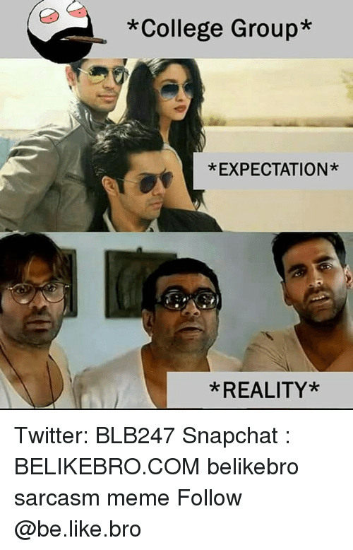 Expectation Reality: *College Group*  *EXPECTATION*  *REALITY* Twitter: BLB247 Snapchat : BELIKEBRO.COM belikebro sarcasm meme Follow @be.like.bro