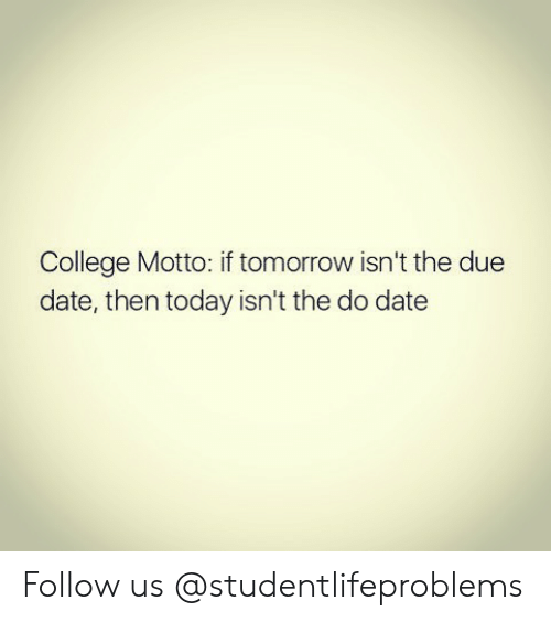 due date: College Motto: if tomorrow isn't the due  date, then today isn't the do date Follow us @studentlifeproblems​