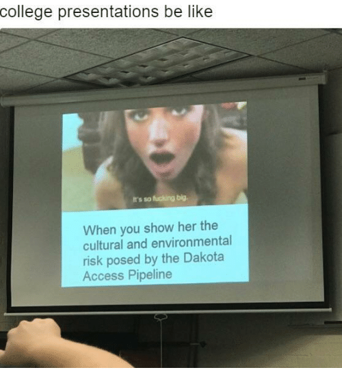 Be Like, College, and Fucking: college presentations be like  It's so fucking big.  When you show her the  cultural and environmental  risk posed by the Dakota  Access Pipeline