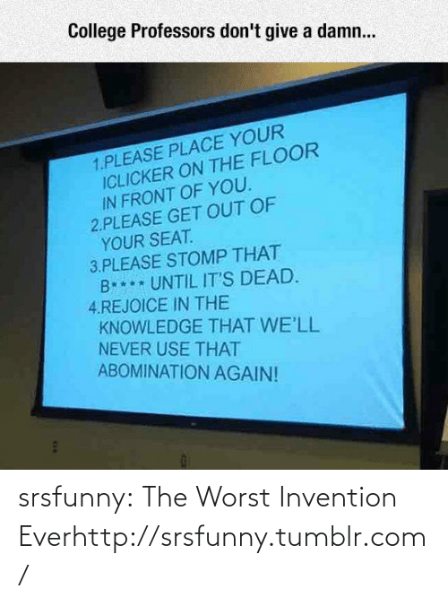 That B: College Professors don't give a damn...  1.PLEASE PLACE YOUR  ICLICKER ON THE FLOOR  IN FRONT OF YOU.  2.PLEASE GET OUT OF  YOUR SEAT.  3.PLEASE STOMP THAT  B*** UNTIL IT'S DEAD.  4.REJOICE IN THE  KNOWLEDGE THAT WE'LL  NEVER USE THAT  ABOMINATION AGAIN!  CAA srsfunny:  The Worst Invention Everhttp://srsfunny.tumblr.com/