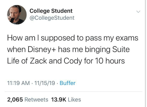 College, Disney, and Life: College Student  @CollegeStudent  How am I supposed to pass my exams  when Disney+ has me binging Suite  Life of Zack and Cody for 10 hours  11:19 AM 11/15/19 Buffer  2,065 Retweets 13.9K Likes