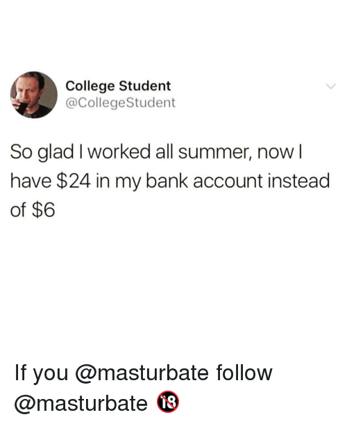 College, Funny, and Summer: College Student  @CollegeStudent  So glad I worked all summer, now l  have $24 in my bank account instead  of $6 If you @masturbate follow @masturbate 🔞