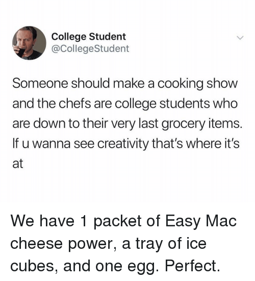 College, Ironic, and Power: College Student  @CollegeStudent  Someone should make a cooking shovw  and the chefs are college students who  are down to their very last grocery items  If u wanna see creativity that's where it's  at We have 1 packet of Easy Mac cheese power, a tray of ice cubes, and one egg. Perfect.