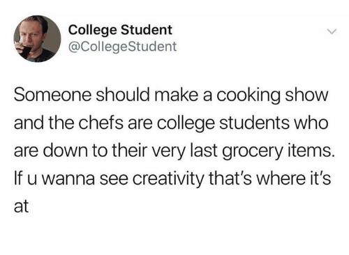 College, Dank, and 🤖: College Student  @CollegeStudent  Someone should make a cooking show  and the chefs are college students who  are down to their very last grocery items.  If u wanna see creativity that's where it's  at