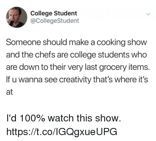 Anaconda, College, and Funny: College Student  @CollegeStudent  Someone should make a cooking show  and the chefs are college students who  are down to their very last grocery items.  If u wanna see creativity that's where it's  at I'd 100% watch this show. https://t.co/IGQgxueUPG