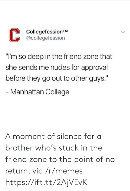 """The Friend Zone: CollegefessionTM  @collegefession  """"I'm so deep in the friend zone that  she sends me nudes for approval  before they go out to other guys.""""  - Manhattan College A moment of silence for a brother who's stuck in the friend zone to the point of no return. via /r/memes https://ift.tt/2AjVEvK"""