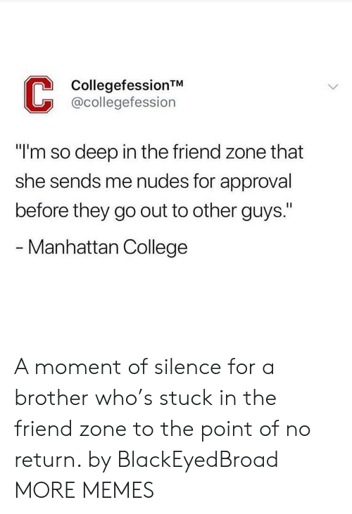 """The Friend Zone: CollegefessionTM  @collegefession  """"I'm so deep in the friend zone that  she sends me nudes for approval  before they go out to other guys.""""  - Manhattan College A moment of silence for a brother who's stuck in the friend zone to the point of no return. by BlackEyedBroad MORE MEMES"""