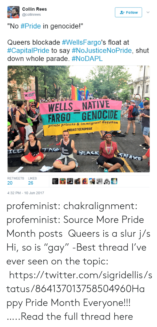 """Target, Tumblr, and Twitter: Collin Rees  @collinrees  Follow  """"No #Pride in genocide!""""  Queers blockade #WellsFargo's float at  #Capita!Pride to say #NoJusticeNoPride, shut  down whole parade. #NoDAPL  920  WELLS NATIVE  FARGO GENOCIDE  private prisons & immigrant detention  NOJUSTICENDPRİDE  ai  RETWEETS LIKES  20  26  4:32 PM-10 Jun 2017 profeminist:  chakralignment: profeminist:   Source More Pride Month posts   Queers is a slur j/s  Hi, so is""""gay"""" -Best thread I've ever seen on the topic: https://twitter.com/sigridellis/status/864137013758504960Happy Pride Month Everyone!!!…..Read the full thread here"""