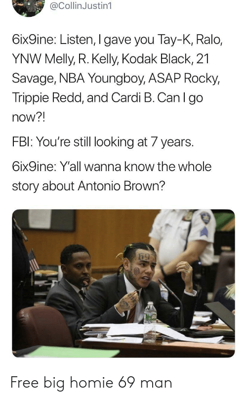 Fbi, Homie, and Nba: @CollinJustin1  6ix9ine: Listen, I gave you Tay-K, Ralo,  YNW Melly, R. Kelly, Kodak Black, 21  Savage, NBA Youngboy, ASAP Rocky,  Trippie Redd, and Cardi B. Can I go  now?!  FBI: You're still looking at 7 years.  6ix9ine: Y'all wanna know the whole  story about Antonio Brown? Free big homie 69 man