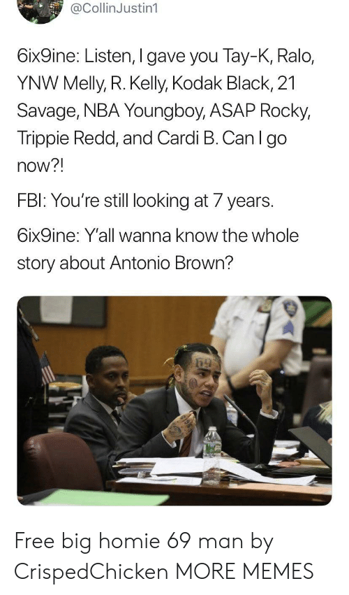 Dank, Fbi, and Homie: @CollinJustin1  6ix9ine: Listen, I gave you Tay-K, Ralo,  YNW Melly, R. Kelly, Kodak Black, 21  Savage, NBA Young boy, ASAP Rocky,  Trippie Redd, and Cardi B. Can I go  now?!  FBI: You're still looking at 7 years  6ix9ine: Y'all wanna know the whole  story about Antonio Brown? Free big homie 69 man by CrispedChicken MORE MEMES