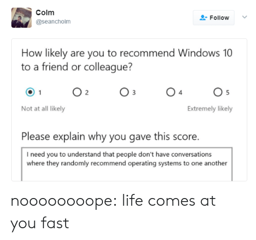colleague: Colm  Follow  @seancholm  How likely are you to recommend Windows 10  to a friend or colleague?  O 2  O 5  Not at all likely  Extremely likely  Please explain why you gave this score.  I need you to understand that people don't have conversations  where they randomly recommend operating systems to one another noooooooope: life comes at you fast