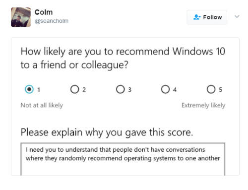 Dank, Windows, and Windows 10: Colm  @seancholm  Follow  How likely are you to recommend Windows 10  to a friend or colleague?  O 2  O 3  Not at all likely  Extremely likely  Please explain why you gave this score.  I need you to understand that people don't have conversations  where they randomly recommend operating systems to one another