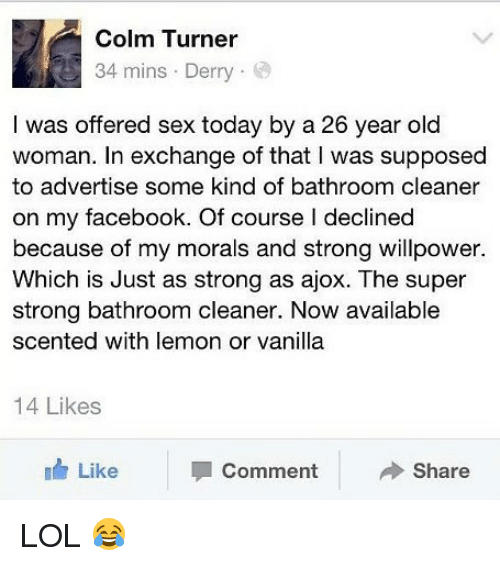 Commentator: Colm Turner  34 mins . Derry .  I was offered sex today by a 26 year old  woman. In exchange of that I was supposed  to advertise some kind of bathroom cleaner  on my facebook. Of course l declined  because of my morals and strong willpower.  Which is Just as strong as ajox. The super  strong bathroom cleaner. Now available  scented with lemon or vanilla  14 Likes  Like  Comment  Share LOL 😂