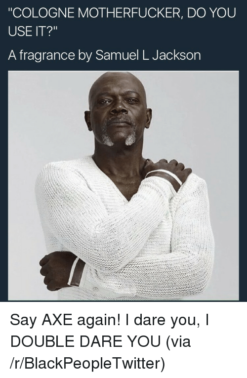"""double dare: """"COLOGNE MOTHERFUCKER, DO YOU  USE IT?""""  A fragrance by Samuel L Jackson <p>Say AXE again! I dare you, I DOUBLE DARE YOU (via /r/BlackPeopleTwitter)</p>"""