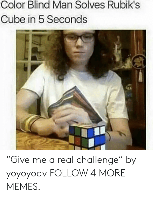 "blind man: Color Blind Man Solves Rubik's  Cube in 5 Seconds ""Give me a real challenge"" by yoyoyoav FOLLOW 4 MORE MEMES."