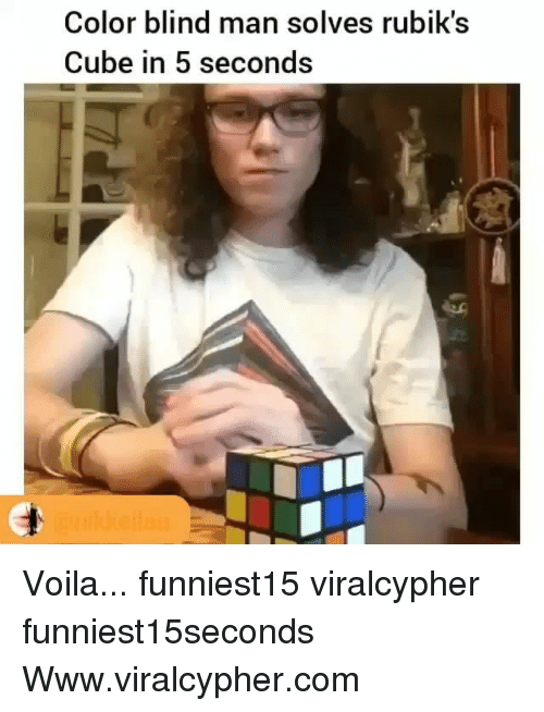 blind man: Color blind man solves rubik's  Cube in 5 seconds Voila... funniest15 viralcypher funniest15seconds Www.viralcypher.com