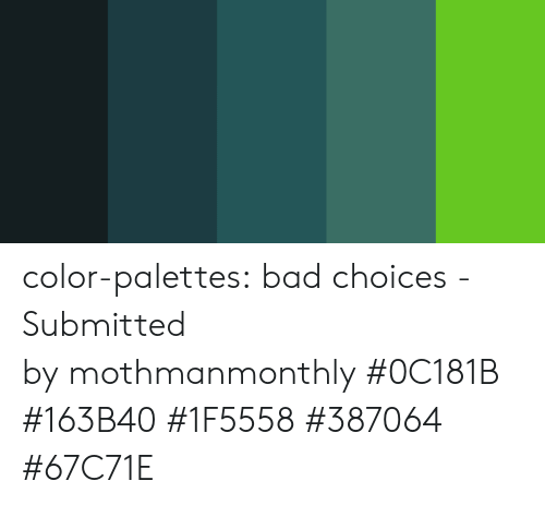 Bad, Target, and Tumblr: color-palettes: bad choices - Submitted by mothmanmonthly #0C181B #163B40 #1F5558 #387064 #67C71E
