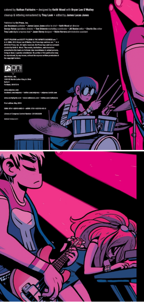 oni: colored by Nathan Fairbairn designed by Keith Wood with Bryan Lee O'Malley  cleanup&lettering remastered by Troy Look edited by James Lucas Jones  Published by Oni Press, Inc.  Joe Nozemack publisher James Lucas Jones editor in chie Keith Wood art director  George Rohac operations director Tom Shimmin marketing coordinator Jill Beaton editor Charlie Chu editor  Troy Look digital prepress lead Jason Storey designer Robin Herrera administrative assistant  SCOTT PILGRIM and SCOTT PILGRIN &THE INFINITE SADNESS are  & 2005, 2013 Bryas Lee O'Malley Oni Press logo and icon are י_ &  2013 0ni Press, lac. All rights reserved. Oni Press logo and icos artwark  created by Keith A. Wood. The events, institutions, and characters  presented in this baok are fictional Any resenblance to actsal persens  lvisg or dead, is purely oainoidestal No partion of this publication may  be reprotuced, by any means, without the express written permission o  the capyright holders  PRES  ONI PRESS, INC  1305 SE Martis Luther King Jr. Bwd  Saite A  www.anipress.com  faceboek.cam anipress twitter.com onipress anipress.tumbir.com  www.scottpigrin.com-www.radiomare.com twitter.con/radiomaru  First edition: May 2013  ISBM:978-1-62010-002- elSBN: 978-1-62010-045-5  Library of Congress Contral Number: 2013933320  1098765432