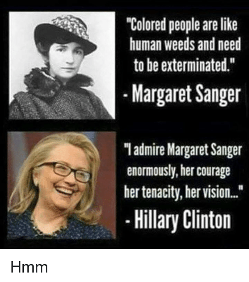 """Hillary Clinton, Memes, and Weed: """"Colored people are like  human weeds and need  to be exterminated.""""  Margaret Sanger  """"I admire Margaret Sanger  enormously, her courage  her tenacity, her vision...""""  Hillary Clinton Hmm"""