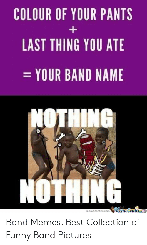 Funny Band Memes: COLOUR OF YOUR PANTS  LAST THING YOU ATE  YOUR BAND NAME  NOTHINE  NOTHING Band Memes. Best Collection of Funny Band Pictures