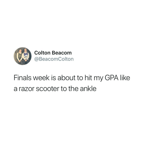 Scooter: Colton Beacom  @BeacomColton  Finals week is about to hit my GPA like  a razor scooter to the ankle