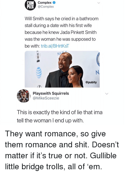 Complex, Jada Pinkett Smith, and Memes: COM  PLEX  Complex o  @Complex  Will Smith says he cried in a bathroom  stall during a date with his first wife  because he knew Jada Pinkett Smith  was the woman he was supposed to  be with: trib.al/BHrtKsT  N.  @pubity  Playswith Squirrels  @MikeSceezie  This is exactly the kind of lie that ima  tell the woman l end up with. They want romance, so give them romance and shit. Doesn't matter if it's true or not. Gullible little bridge trolls, all of 'em.