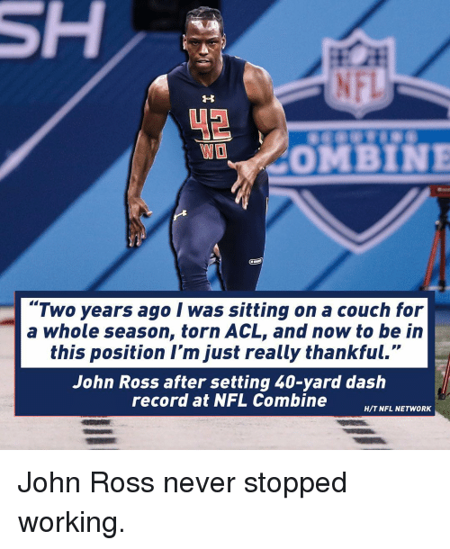 """Memes, Couch, and Nfl Network: COMBINE  """"Two years ago I was sitting on a couch for  a whole season, torn ACL, and now to be in  this position I'm just really thankful.""""  John Ross after setting 40-yard dash  record at NFL Combine  H/T NFL NETWORK John Ross never stopped working."""