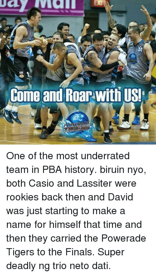 powerade: Come and Roar with USI One of the most underrated team in PBA history. biruin nyo, both Casio and Lassiter were rookies back then and David was just starting to make a name for himself that time and then they carried the Powerade Tigers to the Finals. Super deadly ng trio neto dati.