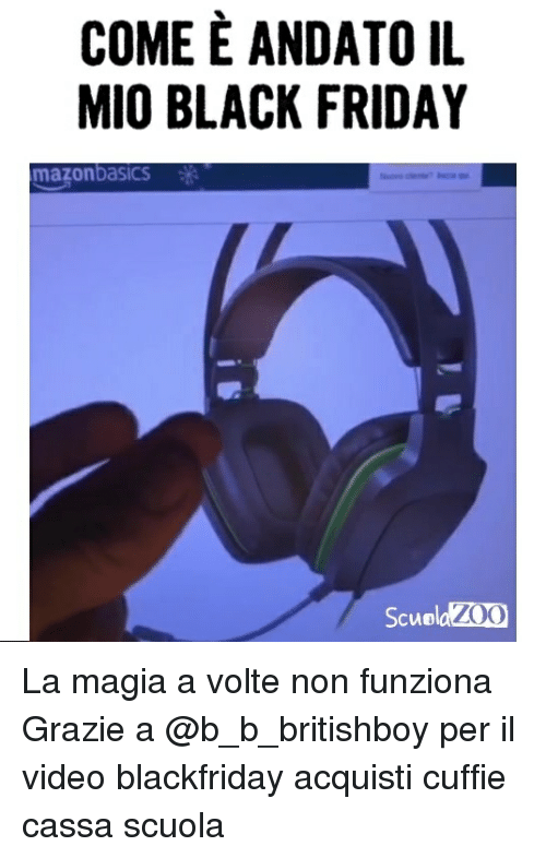 Black Friday, Friday, and Memes: COME E ANDATO IL  MIO BLACK FRIDAY  mazonbasics  Scuo La magia a volte non funziona Grazie a @b_b_britishboy per il video blackfriday acquisti cuffie cassa scuola