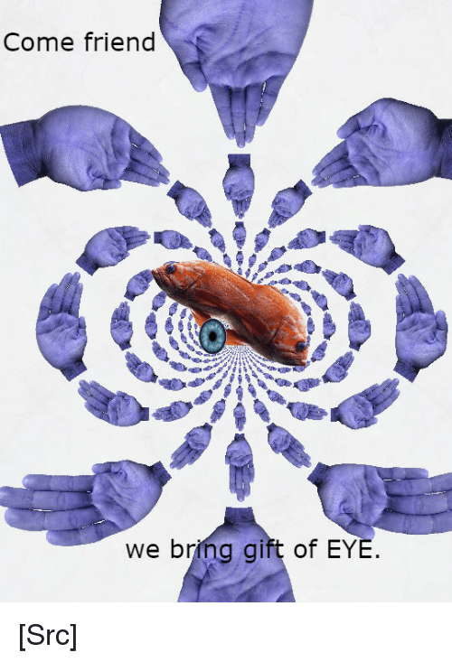 Reddit, The Gift, and Reality: Come friend  we bring gift of EYE [Src]
