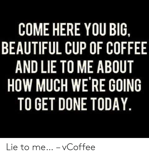 Vcoffee: COME HERE YOU BIG,  BEAUTIFUL CUP OF COFFEE  AND LIE TO ME ABOUT  HOW MUCH WE RE GOING  TO GET DONE TODAY. Lie to me… – vCoffee