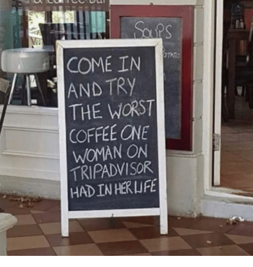 The Worst, Coffee, and Tripadvisor: COME IN  AND TRY  THE WORST  COFFEE ONE  WOMAN ON  TRIPADVISOR  HADINHERLIFE
