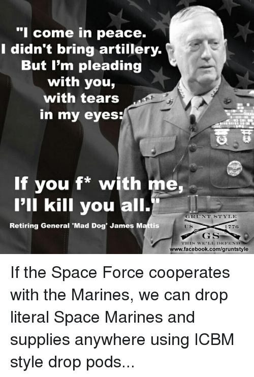Mattis: come in peace.  I didn't bring artillery.  But I'm pleading  with you,  with tears  in my eyes  륩쮸  If you f* with me,  I'll kill you all.  GRUNT STYLE  Retiring General 'Mad Dog' James Mattis  ES  1776  www.facebook.com/gruntstyle If the Space Force cooperates with the Marines, we can drop literal Space Marines and supplies anywhere using ICBM style drop pods...