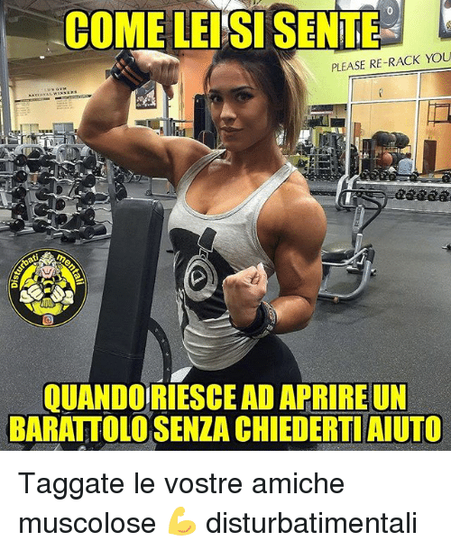 Memes, 🤖, and You: COME LEI'SI SENTE  PLEASE RE-RACK YOU  QUANDO RIESCE AD APRIRE UN  BARATTOLO SENZA CHIEDERTI AIUTO Taggate le vostre amiche muscolose 💪 disturbatimentali