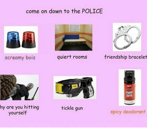 Police, Spicy, and Friendship: come on down to the POLICE  screamy bois  quiert rooms  friendship bracelet  X26  Pepper  Spray  hy are you hitting  yourself  tickle gun  spicy deodorant