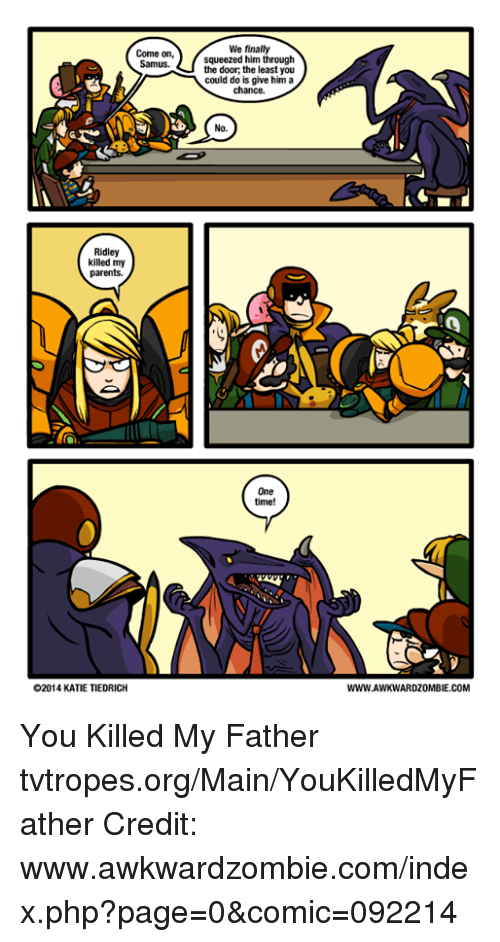 samus: Come on,  Samus.  Ridley  killed my  parents.  O2014 KATIE TIEDRICH  We finally  squeezed him through  the door, the least you  could do is give him a  chance.  No.  One  time!  WWW.AWKWARDZOMBIE.COM You Killed My Father tvtropes.org/Main/YouKilledMyFather Credit: www.awkwardzombie.com/index.php?page=0&comic=092214