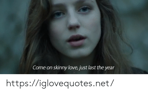Skinny: Come on skinny love, just last the year https://iglovequotes.net/