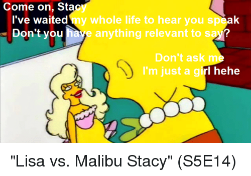 """malibu: Come on, Sta  I've waited  Don't you  whole life to hear you s  e anything relevant to s  Don't ask m  I'm just a girl hehe """"Lisa vs. Malibu Stacy""""   (S5E14)"""