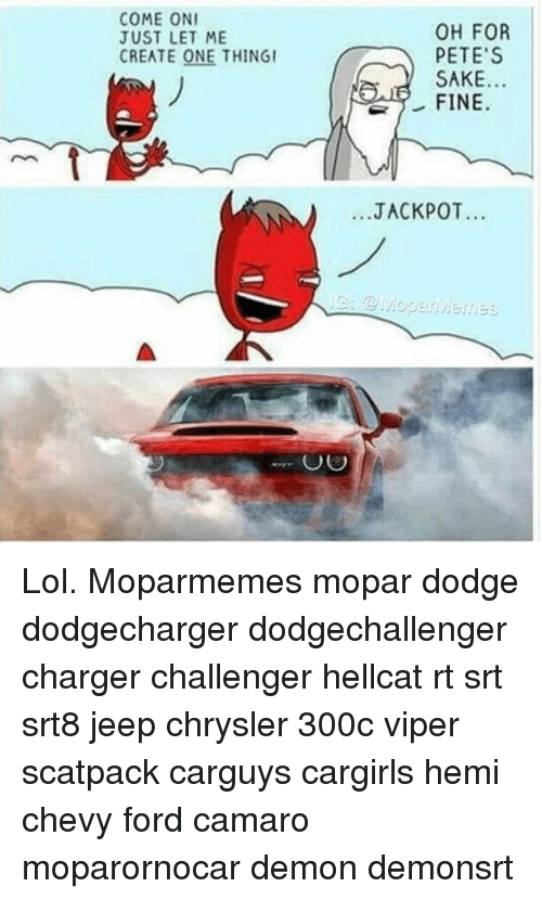 Lol, Memes, and Camaro: COME ONI  JUST LET ME  CREATE ONE THINGI  OH FOR  PETE'S  SAKE.  FINE  JACKPOT  G: Mopar Menes Lol. Moparmemes mopar dodge dodgecharger dodgechallenger charger challenger hellcat rt srt srt8 jeep chrysler 300c viper scatpack carguys cargirls hemi chevy ford camaro moparornocar demon demonsrt