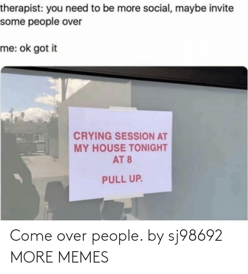 Come Over: Come over people. by sj98692 MORE MEMES