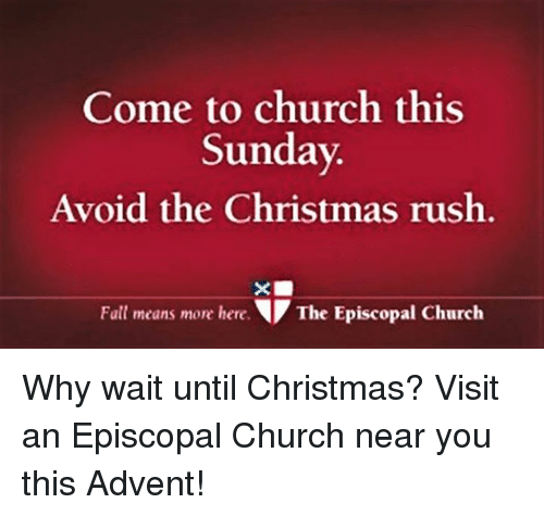 Church, Rush, and Sunday: Come to church this  Sunday  Avoid the Christmas rush  Fall means more here  T The Episcopal Church Why wait until Christmas?  Visit an Episcopal Church near you this Advent!