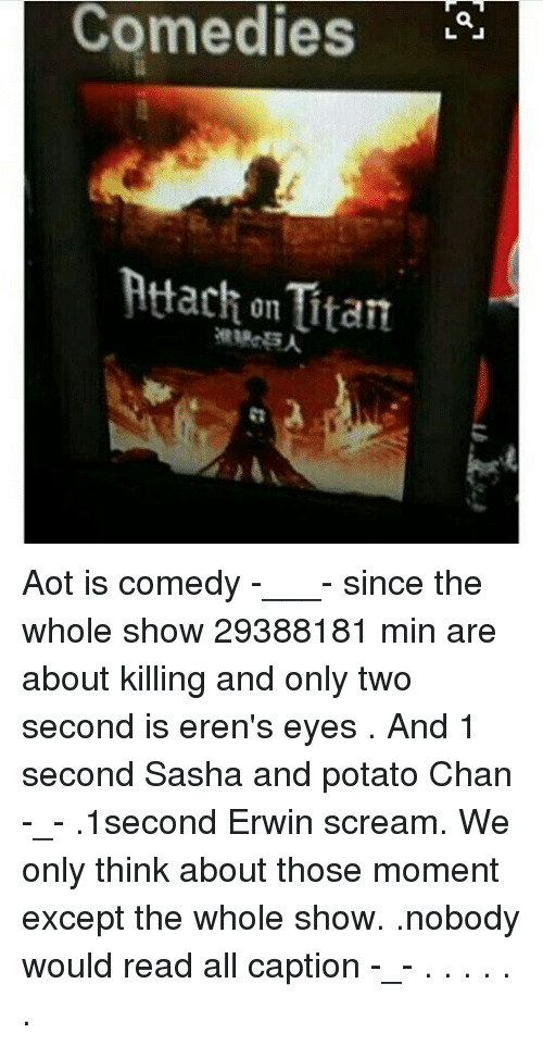 itan: Comedies  Attach on Itan Aot is comedy -___- since the whole show 29388181 min are about killing and only two second is eren's eyes . And 1 second Sasha and potato Chan -_- .1second Erwin scream. We only think about those moment except the whole show. .nobody would read all caption -_- . . . . . .