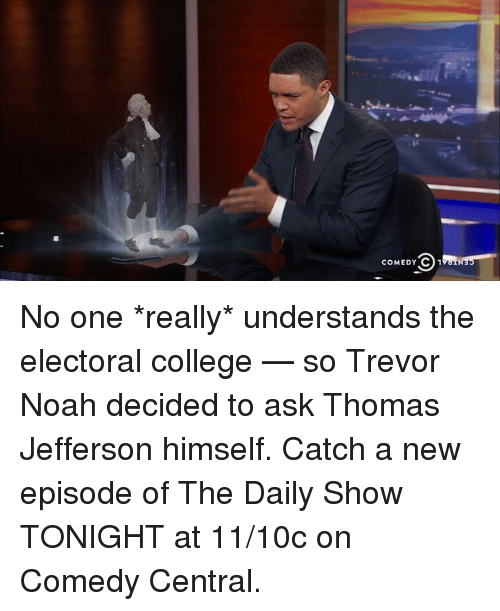 College, Memes, and Thomas Jefferson: COMEDY C 1 No one *really* understands the electoral college — so Trevor Noah decided to ask Thomas Jefferson himself.   Catch a new episode of The Daily Show TONIGHT at 11/10c on Comedy Central.