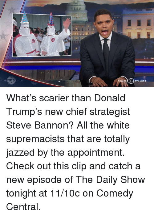 Donald Trump, Memes, and Chiefs: COMEDY C 1vaIN3p What's scarier than Donald Trump's new chief strategist Steve Bannon? All the white supremacists that are totally jazzed by the appointment.   Check out this clip and catch a new episode of The Daily Show tonight at 11/10c on Comedy Central.
