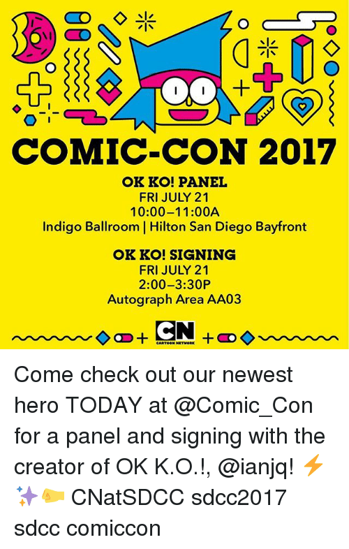 Memes, Comic Con, and Hilton: COMIC-CON 2017  OK KO! PANEL  FRI JULY 21  10:00-11:00A  Indigo Ballroom | Hilton San Diego Bayfront  OK KO! SIGNING  FRI JULY 21  2:00-3:30P  Autograph Area AA03 Come check out our newest hero TODAY at @Comic_Con for a panel and signing with the creator of OK K.O.!, @ianjq! ⚡️✨🤛 CNatSDCC sdcc2017 sdcc comiccon