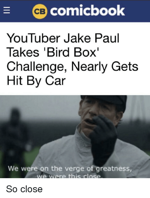 On the Verge, Jake Paul, and Youtuber: comicbook  YouTuber Jake Paul  Takes 'Bird Box'  Challenge, Nearly Gets  Hit By Car  We were on the verge of greatness  we were this close So close