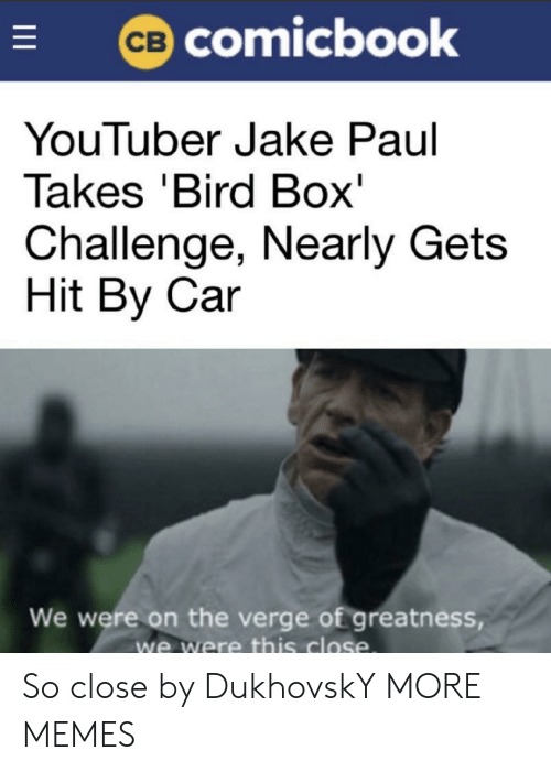 Jake Paul: comicbook  YouTuber Jake Paul  Takes 'Bird Box'  Challenge, Nearly Gets  Hit By Car  We were on the verge of greatness  we were this close So close by DukhovskY MORE MEMES